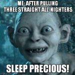 Gollum Meme | ME: AFTER PULLING THREE STRAIGHT ALL-NIGHTERS SLEEP PRECIOUS! | image tagged in memes,gollum | made w/ Imgflip meme maker