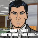 Archer Meme | COVER YOUR MOUTH WHEN YOU COUGH | image tagged in memes,archer | made w/ Imgflip meme maker