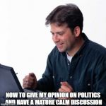Net Noob Meme | NOW TO GIVE MY OPINION ON POLITICS AND HAVE A MATURE CALM DISCUSSION | image tagged in memes,net noob | made w/ Imgflip meme maker