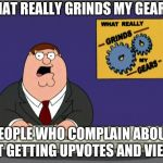 Peter Griffin News Meme | WHAT REALLY GRINDS MY GEARS? PEOPLE WHO COMPLAIN ABOUT NOT GETTING UPVOTES AND VIEWS. | image tagged in memes,peter griffin news | made w/ Imgflip meme maker