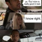 The Rock Driving Meme | I gotta tell ya. Your mom is really good in bed. I know right. | image tagged in memes,the rock driving | made w/ Imgflip meme maker
