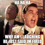 Good Fellas Hilarious Meme | HA HA HA WHY AM I LAUGHING HE JUST SAID IM FIRED | image tagged in memes,good fellas hilarious | made w/ Imgflip meme maker