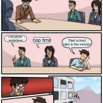 Boardroom Meeting Suggestion Meme | How can we make kids less sleepy? Cell phone restrictions nap time Start school later in the morning | image tagged in memes,boardroom meeting suggestion | made w/ Imgflip meme maker