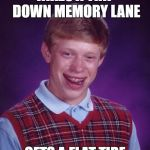 Bad Luck Brian Meme | TAKES A TRIP DOWN MEMORY LANE GETS A FLAT TIRE | image tagged in memes,bad luck brian | made w/ Imgflip meme maker