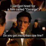 "Inception Meme | I just got hired for a film called ""Cocaine"". Do you get more than one line? 