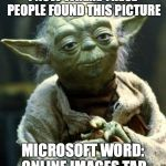 Star Wars Yoda Meme | I NOW WHERE THESE PEOPLE FOUND THIS PICTURE MICROSOFT WORD: ONLINE IMAGES TAB | image tagged in memes,star wars yoda | made w/ Imgflip meme maker
