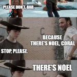 Rick and Carl 3 Meme | HEY CORAL.  WHY DOESN'T THE ALPHABET LIKE CHRISTMAS? PLEASE DON'T, DAD. BECAUSE THERE'S NOEL, CORAL STOP, PLEASE. THERE'S NOEL | image tagged in memes,rick and carl 3 | made w/ Imgflip meme maker