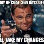 Leonardo Dicaprio Cheers Meme | ONE DAY OF COAL, 364 DAYS OF FUN? I'LL TAKE MY CHANCES!! | image tagged in memes,leonardo dicaprio cheers | made w/ Imgflip meme maker