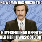 He tried so hard to save her :( | A YOUNG WOMAN HAS FROZEN TO DEATH HER BOYFRIEND HAD REPEATEDLY WARNED HER IT WAS COLD OUTSIDE | image tagged in memes,ron burgundy,cold weather | made w/ Imgflip meme maker