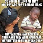 What's wrong with this world?  | SO YOU'RE TELLING ME THAT YOU PAY $90 FOR A PAIR OF JEANS THAT ALREADY HAVE HOLES IN THEM? AND THEY WERE MADE THAT WAY INSTEAD OF BEING WORN | image tagged in 3rd world sceptical child,jeans,wtf,true story | made w/ Imgflip meme maker