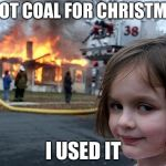 Disaster Girl Meme | I GOT COAL FOR CHRISTMAS I USED IT | image tagged in memes,disaster girl | made w/ Imgflip meme maker