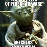 Star Wars Yoda Meme | YOUR THE TYPE OF PERSON TO WARE SKECHERS  TO A FUNERAL | image tagged in memes,star wars yoda | made w/ Imgflip meme maker