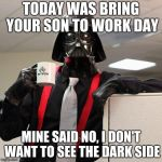 Darth Vader Office Space | TODAY WAS BRING YOUR SON TO WORK DAY MINE SAID NO, I DON'T WANT TO SEE THE DARK SIDE | image tagged in darth vader office space | made w/ Imgflip meme maker