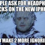 Cold | PEOPLE ASK FOR HEADPHONE JACKS ON THE NEW IPHONE AND YOU MAKE 2 MORE IGNORING THAT | image tagged in cold | made w/ Imgflip meme maker