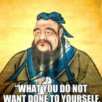 "confucius | CONFUCIUS SAID ""WHAT YOU DO NOT WANTDONE TO YOURSELF, DO NOTDO TO OTHERS."" 