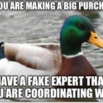 Actual Advice Mallard Meme | IF YOU ARE MAKING A BIG PURCHASE HAVE A FAKE EXPERT THAT YOU ARE COORDINATING WITH | image tagged in memes,actual advice mallard,AdviceAnimals | made w/ Imgflip meme maker