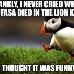 Unpopular Opinion Puffin Meme | FRANKLY, I NEVER CRIED WHEN MUFASA DIED IN THE LION KING I THOUGHT IT WAS FUNNY | image tagged in memes,unpopular opinion puffin | made w/ Imgflip meme maker