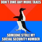Socially Awesome Awkward Penguin Meme | DON'T OWE ANY MORE TAXES SOMEONE STOLE MY SOCIAL SECURITY NUMBER | image tagged in memes,socially awesome awkward penguin,AdviceAnimals | made w/ Imgflip meme maker