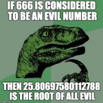 Philosoraptor Meme | IF 666 IS CONSIDERED TO BE AN EVIL NUMBER THEN 25.80697580112788 IS THE ROOT OF ALL EVIL | image tagged in memes,philosoraptor | made w/ Imgflip meme maker