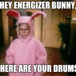 Christmas Story | HEY ENERGIZER BUNNY, WHERE ARE YOUR DRUMS? | image tagged in christmas story,energizer bunny,memes | made w/ Imgflip meme maker