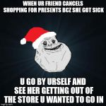 Forever Alone Christmas Meme | WHEN UR FRIEND CANCELS SHOPPING FOR PRESENTS BCZ SHE GOT SICK U GO BY URSELF AND SEE HER GETTING OUT OF THE STORE U WANTED TO GO IN | image tagged in memes,forever alone christmas | made w/ Imgflip meme maker