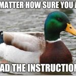 Instructions are there for a reason  | NO MATTER HOW SURE YOU ARE READ THE INSTRUCTIONS | image tagged in memes,actual advice mallard | made w/ Imgflip meme maker