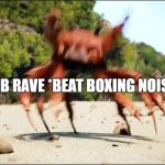 Crab Rave | CRAB RAVE *BEAT BOXING NOISES* | image tagged in crab rave | made w/ Imgflip meme maker