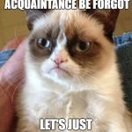 Grumpy New Year | MAY OLD ACQUAINTANCE BE FORGOT LET'S JUST LEAVE IT AT THAT | image tagged in memes,grumpy cat,happy new year,new years eve | made w/ Imgflip meme maker