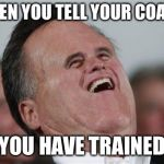 Small Face Romney Meme | WHEN YOU TELL YOUR COACH YOU HAVE TRAINED | image tagged in memes,funny,meme,training,sucks | made w/ Imgflip meme maker