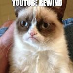Grumpy Cat Meme | I MADE YOUTUBE REWIND SO YOU CAN SUFFER | image tagged in memes,grumpy cat,youtube,youtube rewind,youtube rewind 2018 | made w/ Imgflip meme maker