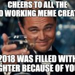Leonardo Dicaprio Cheers Meme | CHEERS TO ALL THE HARD WORKING MEME CREATORS 2018 WAS FILLED WITH LAUGHTER BECAUSE OF YOU ALL | image tagged in memes,leonardo dicaprio cheers | made w/ Imgflip meme maker