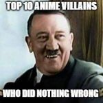 laughing hitler | TOP 10 ANIME VILLAINS WHO DID NOTHING WRONG | image tagged in laughing hitler,memes,anime,dark humor | made w/ Imgflip meme maker