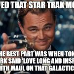 Leonardo Dicaprio Cheers Meme | I LOVED THAT STAR TRAK MOVIE! THE BEST PART WAS WHEN TONY STARK SAID 'LOVE LONG AND INSPIRE' TO DARTH MAUL ON THAT GALACTICA SHIP | image tagged in memes,leonardo dicaprio cheers | made w/ Imgflip meme maker