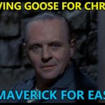 You may call it a repost. Me? I call it tradition... :) | I'M HAVING GOOSE FOR CHRISTMAS AND MAVERICK FOR EASTER... | image tagged in hannibal lecter silence of the lambs,memes,christmas,top gun,food,tradition | made w/ Imgflip meme maker