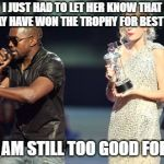 Interupting Kanye Meme | I JUST HAD TO LET HER KNOW THAT SHE MAY HAVE WON THE TROPHY FOR BEST FEMALE BUT I AM STILL TOO GOOD FOR HER. | image tagged in memes,interupting kanye | made w/ Imgflip meme maker