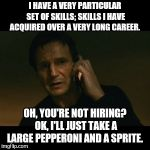 Liam Neeson Taken Meme | I HAVE A VERY PARTICULAR SET OF SKILLS; SKILLS I HAVE ACQUIRED OVER A VERY LONG CAREER. OH, YOU'RE NOT HIRING? OK, I'LL JUST TAKE A LARGE PE | image tagged in memes,liam neeson taken | made w/ Imgflip meme maker