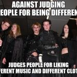Goth People | AGAINST JUDGING PEOPLE FOR BEING DIFFERENT JUDGES PEOPLE FOR LIKING DIFFERENT MUSIC AND DIFFERENT CLOTHES | image tagged in goth people,memes,goth memes | made w/ Imgflip meme maker