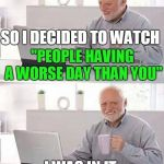"Hide the Pain Harold Meme | I HAD A BAD DAY YESTERDAY SO I DECIDED TO WATCH ""PEOPLE HAVING A WORSE DAY THAN YOU"" I WAS IN IT 