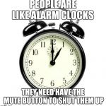 Alarm Clock Meme | PEOPLE ARE LIKE ALARM CLOCKS THEY NEED HAVE THE MUTE BUTTON TO SHUT THEM UP | image tagged in memes,alarm clock | made w/ Imgflip meme maker