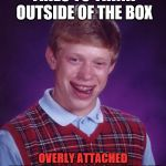 Bad Luck Brian Meme | TRIES TO THINK OUTSIDE OF THE BOX OVERLY ATTACHED GIRLFRIEND WON'T LET HIM OUT | image tagged in memes,bad luck brian | made w/ Imgflip meme maker