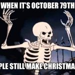Spooky Skeleton | WHEN IT'S OCTOBER 79TH AND PEOPLE STILL MAKE CHRISTMAS MEMES | image tagged in spooky skeleton,memes,spooktober,christmas,funny,triggered | made w/ Imgflip meme maker