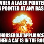 Nuclear Explosion Meme | WHEN A LASER POINTER IS POINTED AT ANY BASIC HOUSEHOLD APPLIANCE WHEN A CAT IS IN THE ROOM | image tagged in memes,nuclear explosion | made w/ Imgflip meme maker