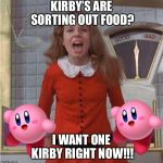 Veruca Salt | KIRBY'S ARE SORTING OUT FOOD? I WANT ONE KIRBY RIGHT NOW!!! | image tagged in veruca salt,memes | made w/ Imgflip meme maker