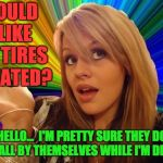 Dumb Blonde Meme | WOULD I LIKE MY TIRES ROTATED? HELLO...  I'M PRETTY SURE THEY DO THAT ALL BY THEMSELVES WHILE I'M DRIVING | image tagged in memes,dumb blonde | made w/ Imgflip meme maker