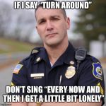 "Total eclipse of the arrest | IF I SAY ""TURN AROUND"" DON'T SING ""EVERY NOW AND THEN I GET A LITTLE BIT LONELY"" 