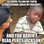 Sorry but this is actually amazing. | SO YOU'RE TELLING ME YOU'RE A PROFESSIONAL GREEK MYTHOLOGIST... AND YOU HAVEN'T READ PERCY JACKSON? | image tagged in so you're telling me,percy jackson | made w/ Imgflip meme maker