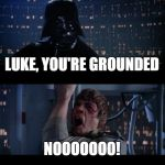 Star Wars No Meme | LUKE, YOU'RE GROUNDED NOOOOOOO! | image tagged in memes,star wars no | made w/ Imgflip meme maker
