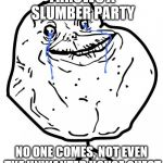 Forever Alone | THROWS A SLUMBER PARTY NO ONE COMES, NOT EVEN THE UNWANTED HOUSE GUEST | image tagged in forever alone | made w/ Imgflip meme maker