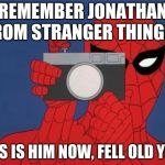 Spiderman Camera Meme | REMEMBER JONATHAN FROM STRANGER THINGS? THIS IS HIM NOW, FELL OLD YET? | image tagged in memes,spiderman camera,spiderman | made w/ Imgflip meme maker