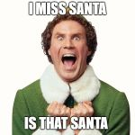 Buddy the elf excited | I MISS SANTA IS THAT SANTA | image tagged in buddy the elf excited | made w/ Imgflip meme maker